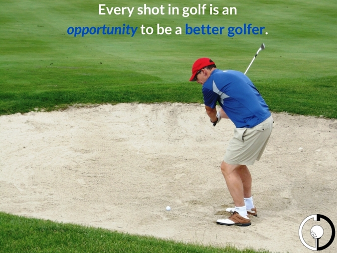 Good shot or poor shot, Every shot is an opportunityto learn to be a better golfer.